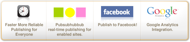 Faster more reliable publishing for everyone,Pubsubhubbub real-time publishing for enabled sites,Publish to Facebook!,Google Analytics Integration